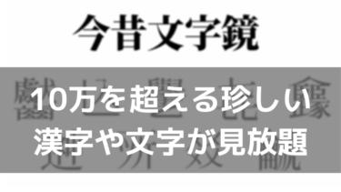 今昔文字鏡ツールの使い方 | 10万種超の漢字や古文字を閲覧