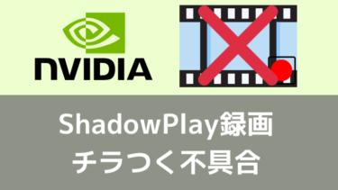 GeForceのShadowPlay録画でちらつく問題の解決策一覧 (不具合)